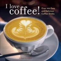 I Love Coffee!: Over 100 Easy and Delicious Coffee Drinks